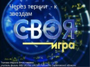 Через тернии - к звездам Ткачева Марина Вячеславовна учитель физики ФБУ ВСОШ