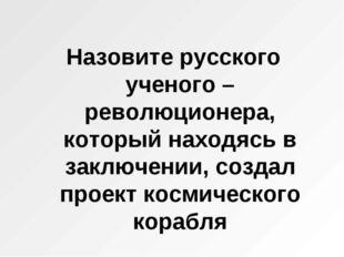 Назовите русского ученого – революционера, который находясь в заключении, соз