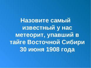 Назовите самый известный у нас метеорит, упавший в тайге Восточной Сибири 30