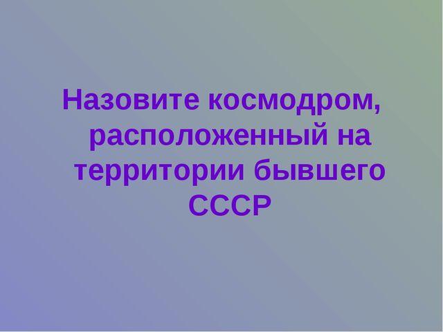 Назовите космодром, расположенный на территории бывшего СССР