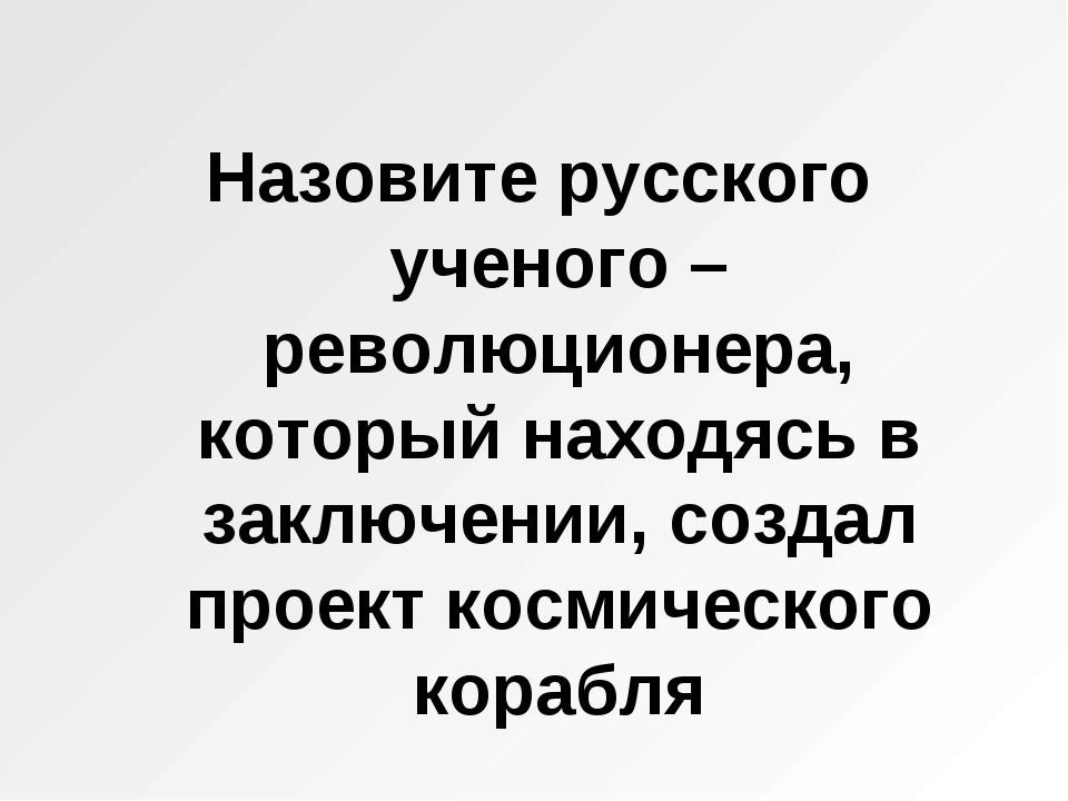 Назовите русского ученого – революционера, который находясь в заключении, соз...