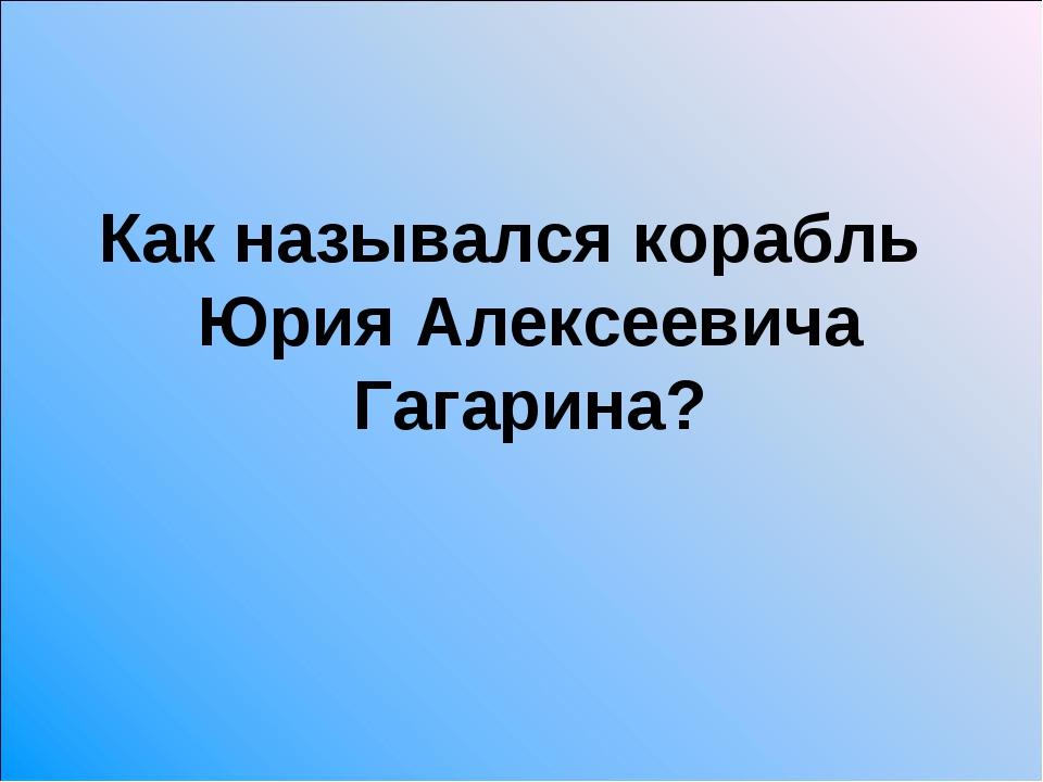 Как назывался корабль Юрия Алексеевича Гагарина?