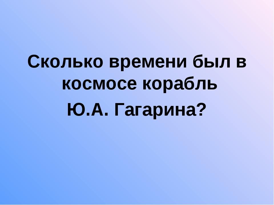 Сколько времени был в космосе корабль Ю.А. Гагарина?
