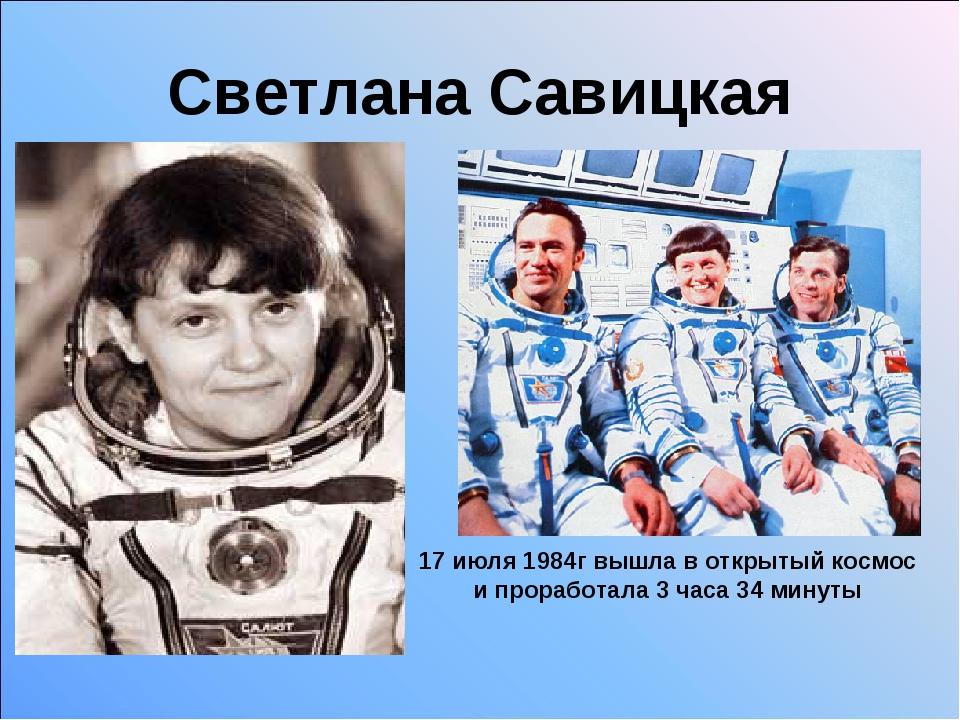 Светлана Савицкая 17 июля 1984г вышла в открытый космос и проработала 3 часа...