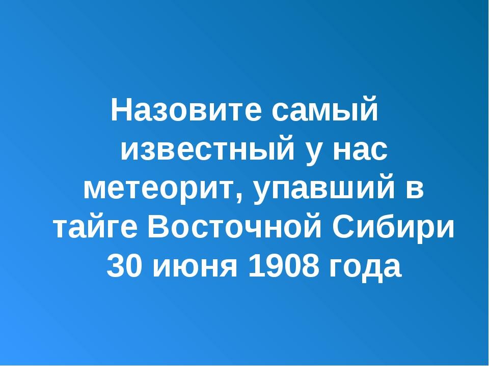 Назовите самый известный у нас метеорит, упавший в тайге Восточной Сибири 30...
