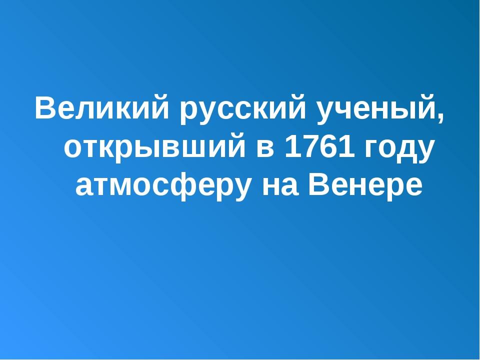Великий русский ученый, открывший в 1761 году атмосферу на Венере
