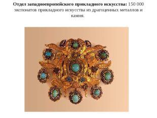 Отдел западноевропейского прикладного искусства: 150 000 экспонатов прикладно