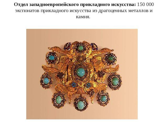 Отдел западноевропейского прикладного искусства: 150 000 экспонатов прикладно...