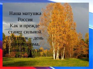 Наша матушка Россия Как и прежде станет сильной. Праздник – день патриотизма,