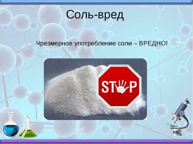 Соль-вред  Чрезмерное употребление соли – ВРЕДНО!