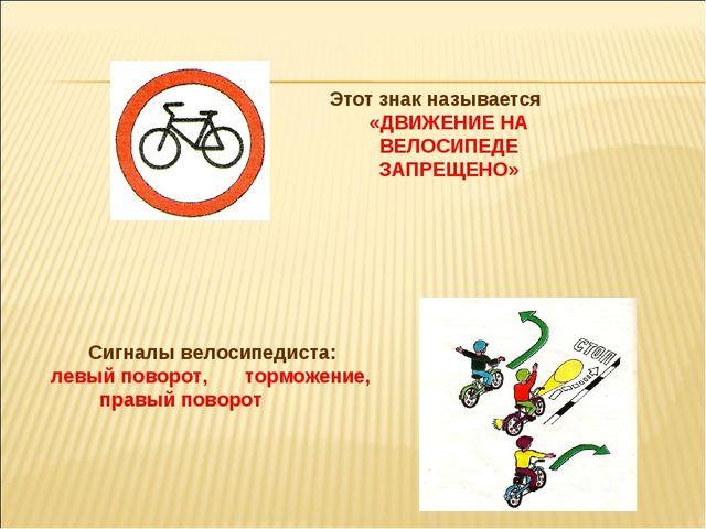 Этот знак называется «ДВИЖЕНИЕ НА ВЕЛОСИПЕДЕ ЗАПРЕЩЕНО» Сигналы велосипедиста...