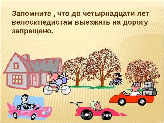 Запомните , что до четырнадцати лет велосипедистам выезжать на дорогу запреще...