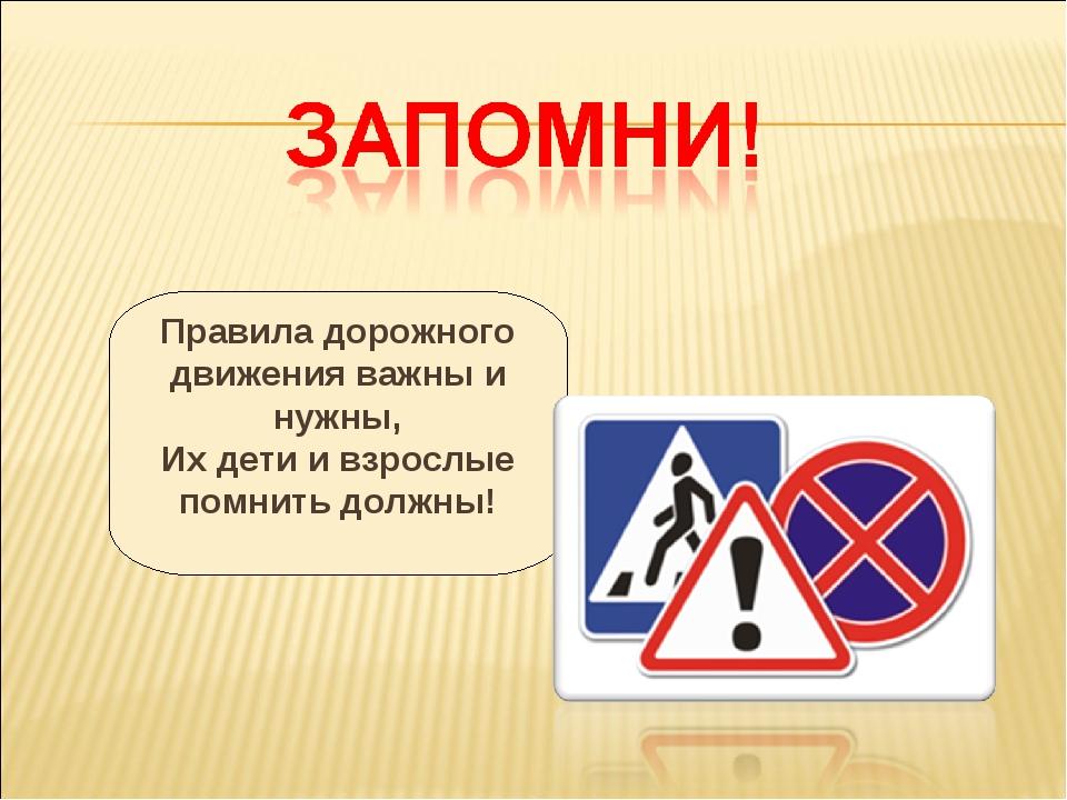 Правила дорожного движения важны и нужны, Их дети и взрослые помнить должны!