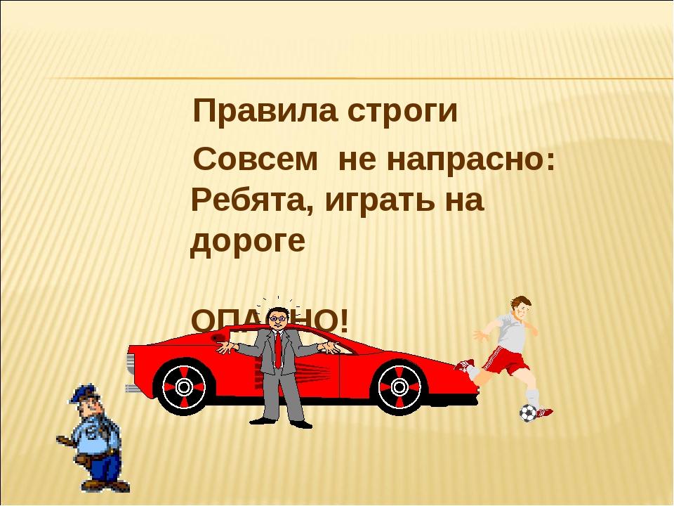 Правила строги Совсем не напрасно: Ребята, играть на дороге ОПАСНО!