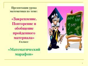 * Презентация урока математики по теме: «Закрепление. Повторение и обобщение