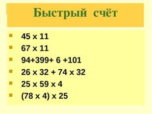 Быстрый счёт 45 х 11 67 х 11 94+399+ 6 +101 26 x 32 + 74 x 32 25 x 59 x 4 (78