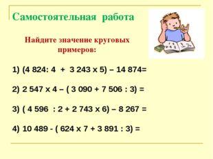Самостоятельная работа Найдите значение круговых примеров: (4 824: 4 + 3 243