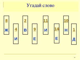 * Угадай слово 8 Ж 4 И 2 В 9 Е 11 И 14 Е 10 Н 1 Д