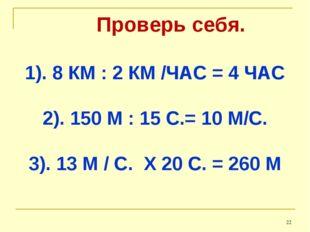 Проверь себя. 1). 8 КМ : 2 КМ /ЧАС = 4 ЧАС 2). 150 М : 15 С.= 10 М/С. 3). 13