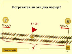 * 80км/ч II I 70 км/ч Показать (2) t = 2ч Встретятся ли эти два поезда?