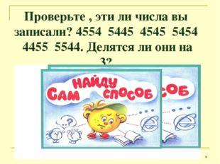 Проверьте , эти ли числа вы записали? 4554 5445 4545 5454 4455 5544. Делятся