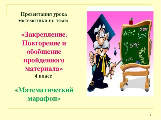 * Презентация урока математики по теме: «Закрепление. Повторение и обобщение...