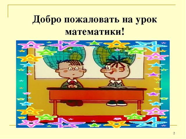 * Добро пожаловать на урок математики!