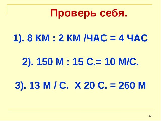 Проверь себя. 1). 8 КМ : 2 КМ /ЧАС = 4 ЧАС 2). 150 М : 15 С.= 10 М/С. 3). 13...
