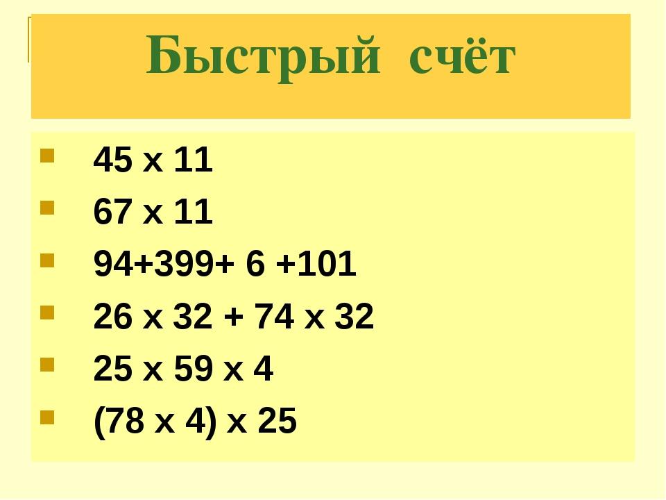 Быстрый счёт 45 х 11 67 х 11 94+399+ 6 +101 26 x 32 + 74 x 32 25 x 59 x 4 (78...