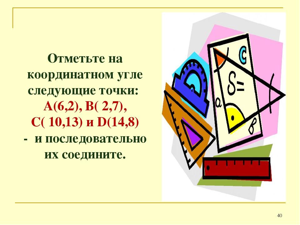 * Отметьте на координатном угле следующие точки: А(6,2), B( 2,7), С( 10,13) и...