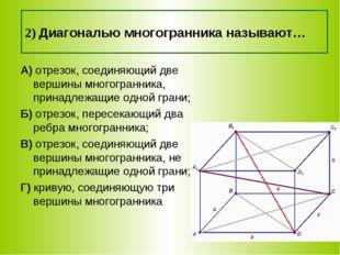 2) Диагональю многогранника называют… А) отрезок, соединяющий две вершины мно