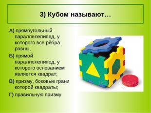 3) Кубом называют… А) прямоугольный параллелепипед, у которого все рёбра равн