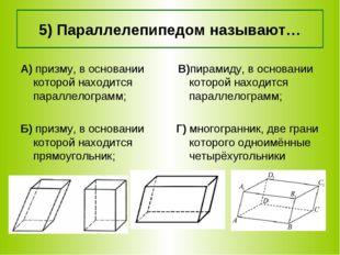 5) Параллелепипедом называют… В)пирамиду, в основании которой находится парал