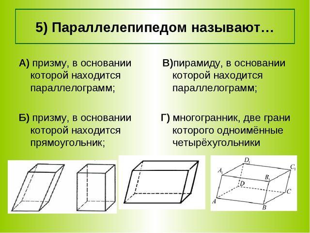 5) Параллелепипедом называют… В)пирамиду, в основании которой находится парал...