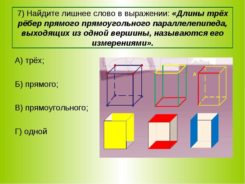 7) Найдите лишнее слово в выражении: «Длины трёх рёбер прямого прямоугольного...