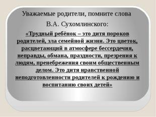Уважаемые родители, помните слова В.А. Сухомлинского: «Трудный ребёнок – это