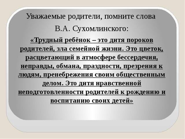 Уважаемые родители, помните слова В.А. Сухомлинского: «Трудный ребёнок – это...