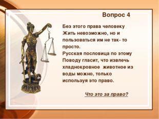 Вопрос 4 Без этого права человеку Жить невозможно, но и пользоваться им не та