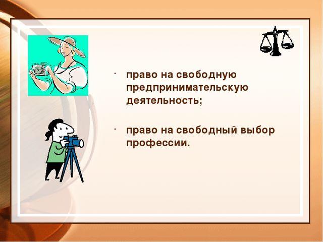 право на свободную предпринимательскую деятельность; право на свободный выбор...