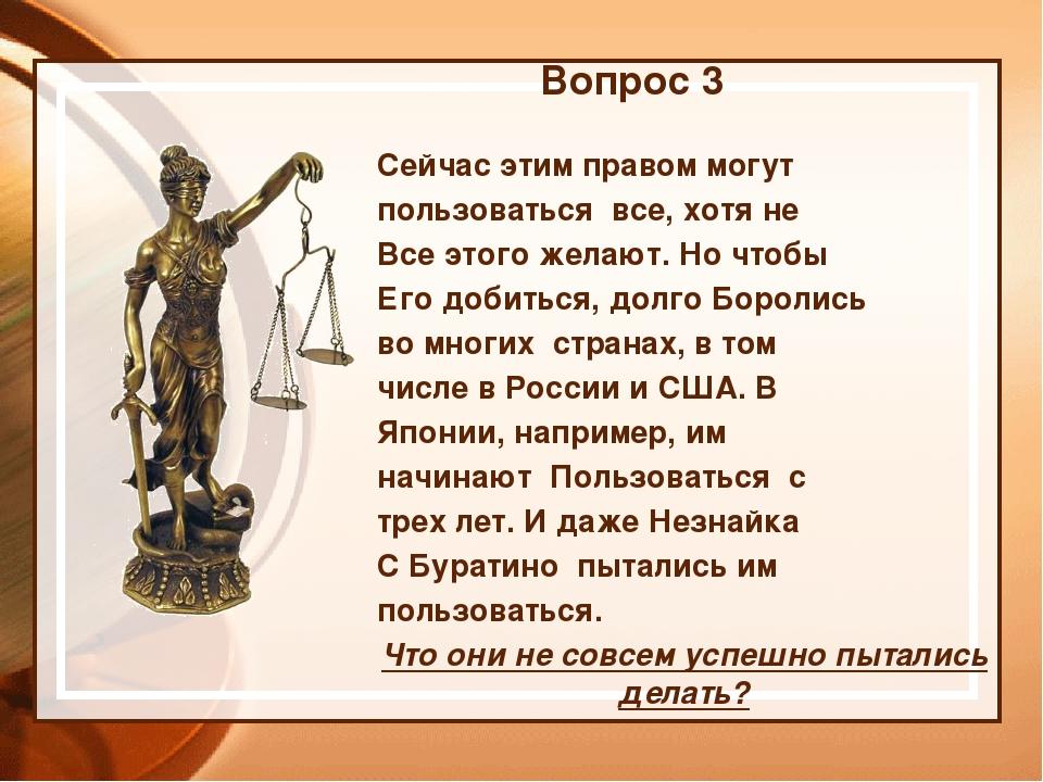 Вопрос 3 Сейчас этим правом могут пользоваться все, хотя не Все этого желают....
