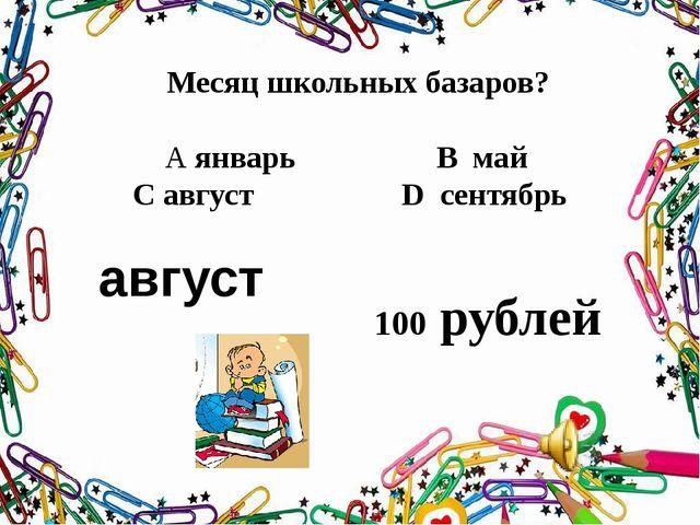 Месяц школьных базаров? А январь В май С август D сентябрь август 100 рублей