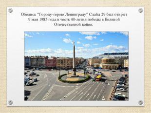 """Обелиск """"Городу-герою Ленинграду"""" Слайд 29 был открыт 9 мая 1985 года в честь"""