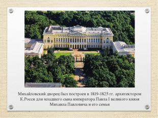 Михайловский дворец был построен в 1819-1825 гг. архитектором К.Росси для мла