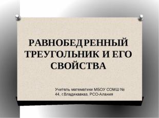 РАВНОБЕДРЕННЫЙ ТРЕУГОЛЬНИК И ЕГО СВОЙСТВА Учитель математики МБОУ СОМШ № 44,
