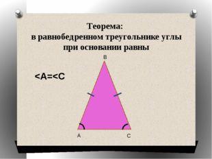 Теорема: в равнобедренном треугольнике углы при основании равны А В С