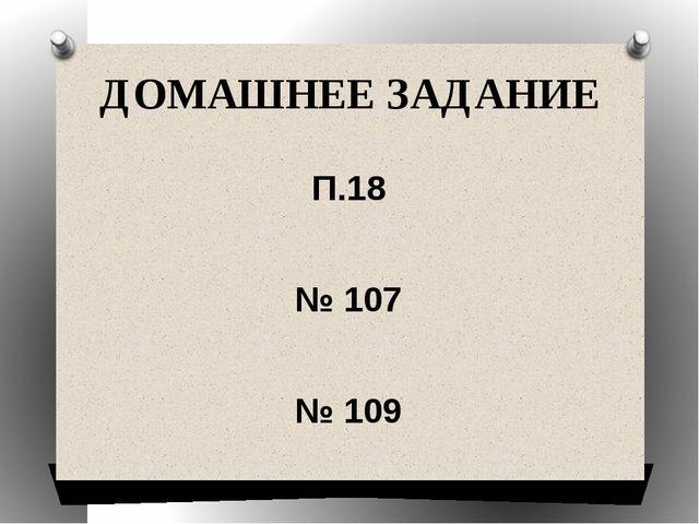 ДОМАШНЕЕ ЗАДАНИЕ П.18 № 107 № 109