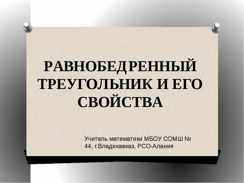 РАВНОБЕДРЕННЫЙ ТРЕУГОЛЬНИК И ЕГО СВОЙСТВА Учитель математики МБОУ СОМШ № 44,...