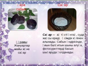 Сақар –- ақ түсті ұнтақ, суда жақсы ериді. Өсімдік күлінен алынады. Сабын өнд