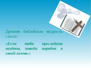 Древняя библейская мудрость гласит: «Если тебя преследует неудача, наведи пор