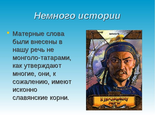 Немного истории Матерные слова были внесены в нашу речь не монголо-татарами,...